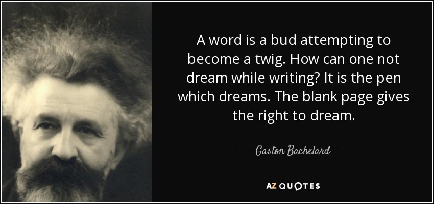 A word is a bud attempting to become a twig. How can one not dream while writing? It is the pen which dreams. The blank page gives the right to dream. - Gaston Bachelard