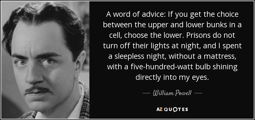 A word of advice: If you get the choice between the upper and lower bunks in a cell, choose the lower. Prisons do not turn off their lights at night, and I spent a sleepless night, without a mattress, with a five-hundred-watt bulb shining directly into my eyes. - William Powell