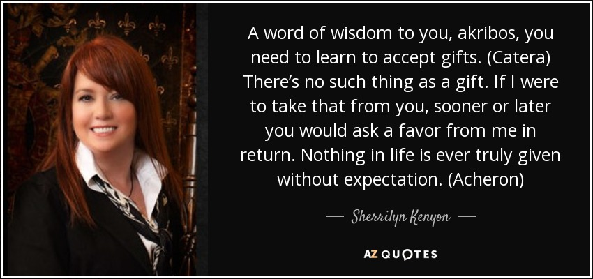A word of wisdom to you, akribos, you need to learn to accept gifts. (Catera) There's no such thing as a gift. If I were to take that from you, sooner or later you would ask a favor from me in return. Nothing in life is ever truly given without expectation. (Acheron) - Sherrilyn Kenyon