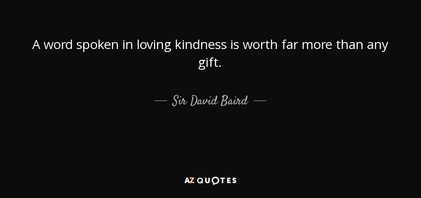 A word spoken in loving kindness is worth far more than any gift. - Sir David Baird, 1st Baronet