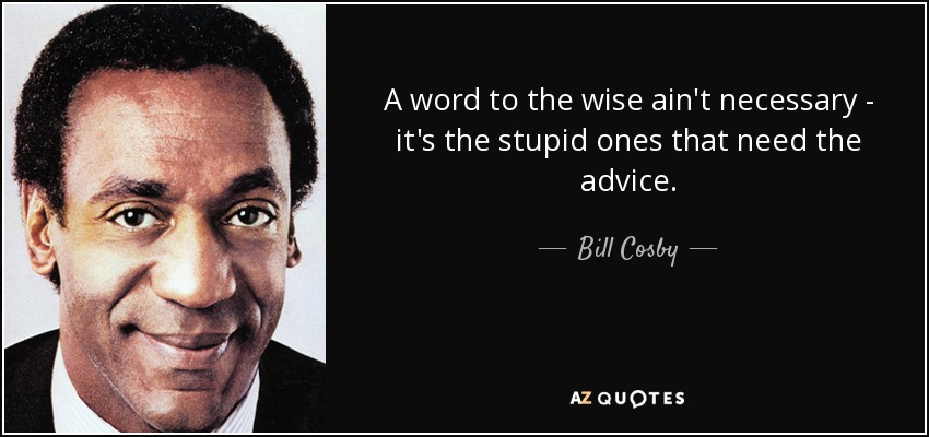 A word to the wise ain't necessary - it's the stupid ones that need the advice. - Bill Cosby