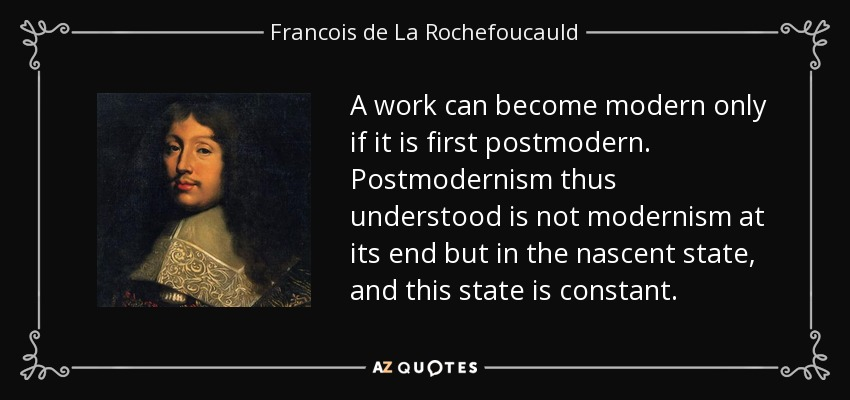 A work can become modern only if it is first postmodern. Postmodernism thus understood is not modernism at its end but in the nascent state, and this state is constant. - Francois de La Rochefoucauld