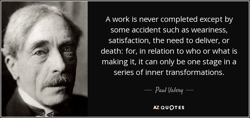 A work is never completed except by some accident such as weariness, satisfaction, the need to deliver, or death: for, in relation to who or what is making it, it can only be one stage in a series of inner transformations. - Paul Valery
