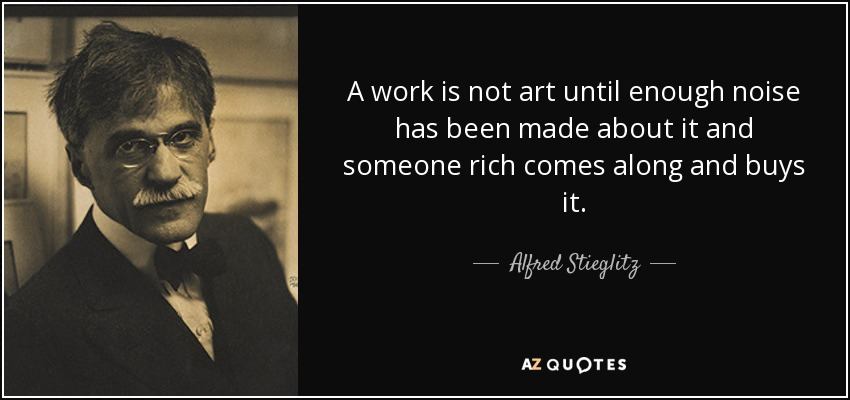 A work is not art until enough noise has been made about it and someone rich comes along and buys it. - Alfred Stieglitz