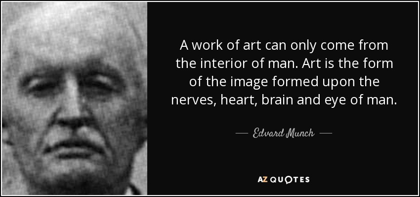 A work of art can only come from the interior of man. Art is the form of the image formed upon the nerves, heart, brain and eye of man. - Edvard Munch