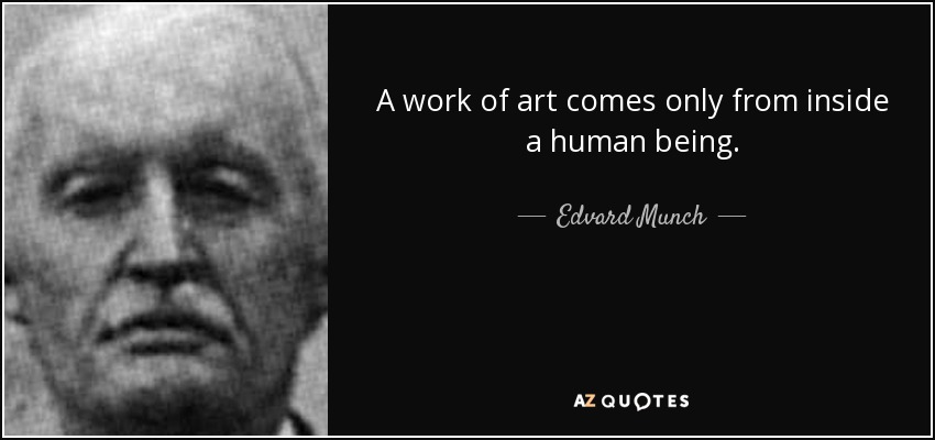 A work of art comes only from inside a human being. - Edvard Munch