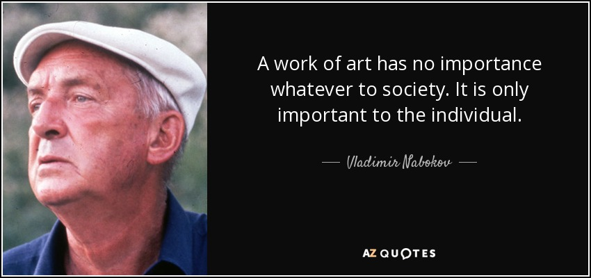 A work of art has no importance whatever to society. It is only important to the individual. - Vladimir Nabokov