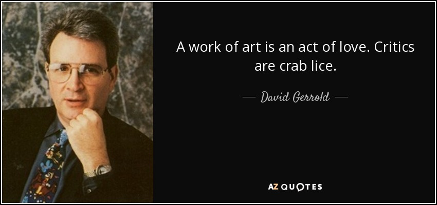 A work of art is an act of love. Critics are crab lice. - David Gerrold