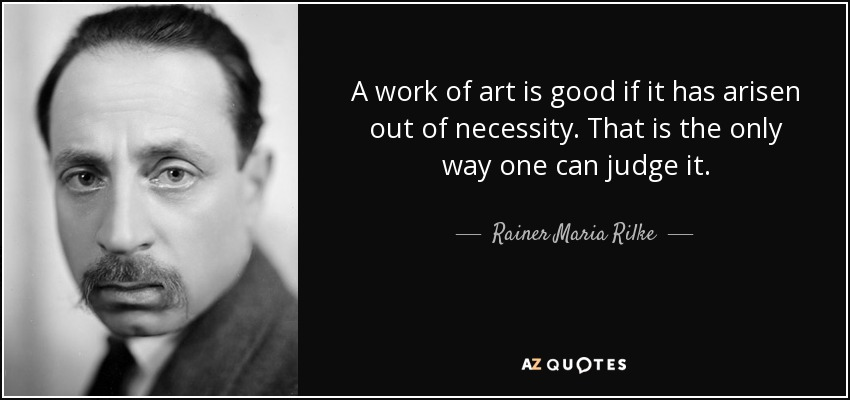 A work of art is good if it has arisen out of necessity. That is the only way one can judge it. - Rainer Maria Rilke