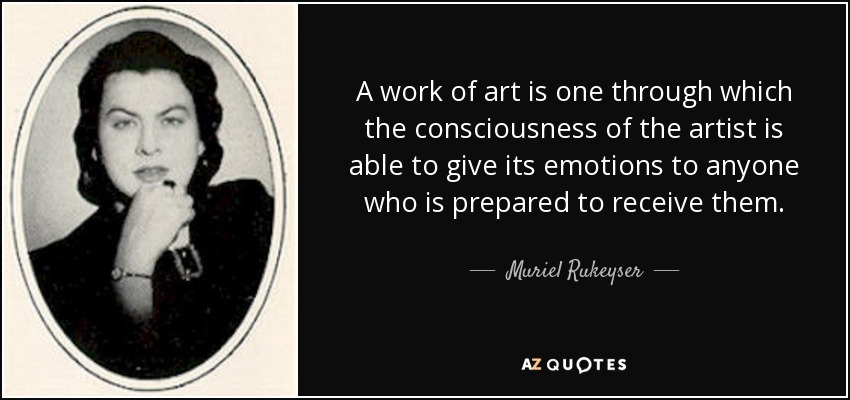 A work of art is one through which the consciousness of the artist is able to give its emotions to anyone who is prepared to receive them. - Muriel Rukeyser
