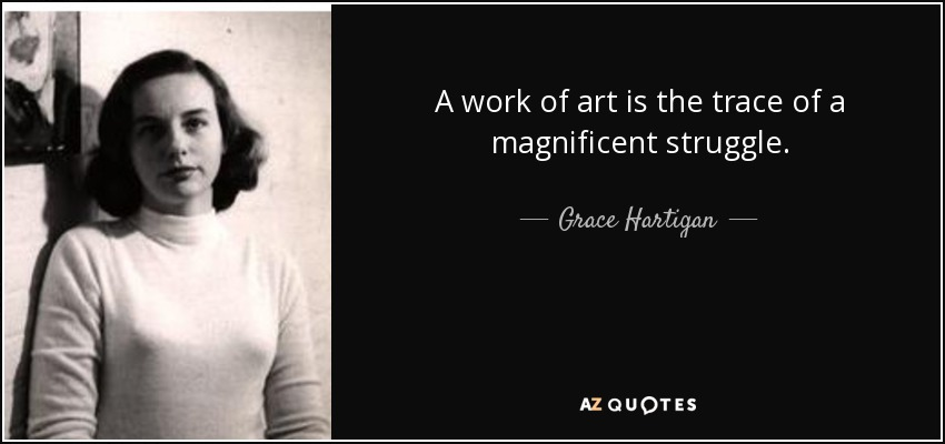 A work of art is the trace of a magnificent struggle. - Grace Hartigan