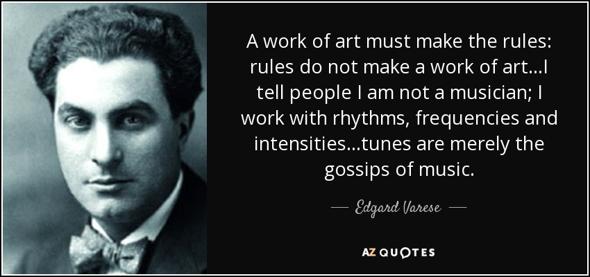 A work of art must make the rules: rules do not make a work of art...I tell people I am not a musician; I work with rhythms, frequencies and intensities...tunes are merely the gossips of music... - Edgard Varese