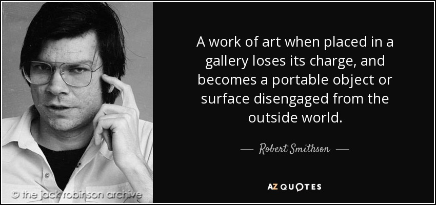 A work of art when placed in a gallery loses its charge, and becomes a portable object or surface disengaged from the outside world. - Robert Smithson