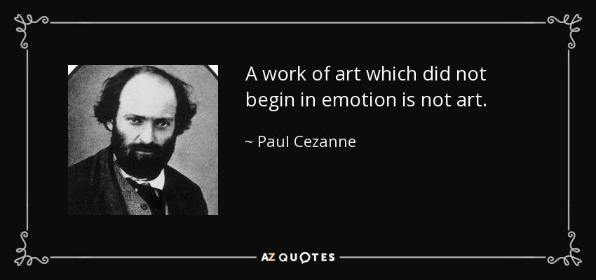 A work of art which did not begin in emotion is not art. - Paul Cezanne