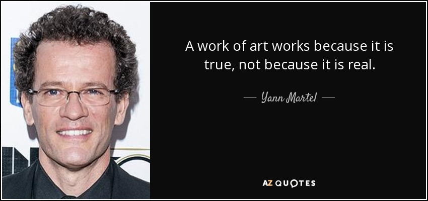 A work of art works because it is true, not because it is real. - Yann Martel