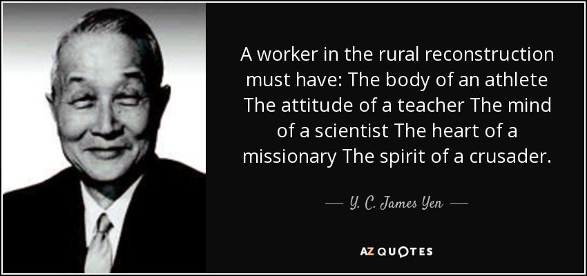 A worker in the rural reconstruction must have: The body of an athlete The attitude of a teacher The mind of a scientist The heart of a missionary The spirit of a crusader. - Y. C. James Yen
