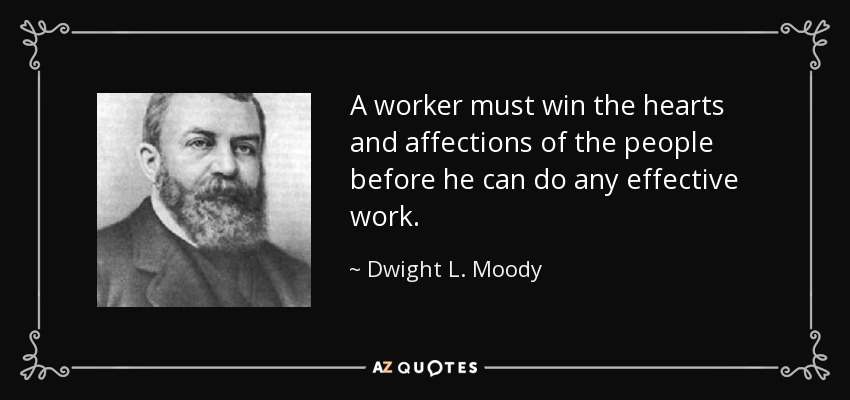 A worker must win the hearts and affections of the people before he can do any effective work. - Dwight L. Moody