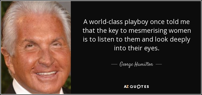 A world-class playboy once told me that the key to mesmerising women is to listen to them and look deeply into their eyes. - George Hamilton