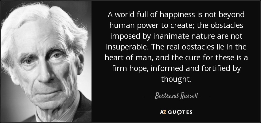 A world full of happiness is not beyond human power to create; the obstacles imposed by inanimate nature are not insuperable. The real obstacles lie in the heart of man, and the cure for these is a firm hope, informed and fortified by thought. - Bertrand Russell