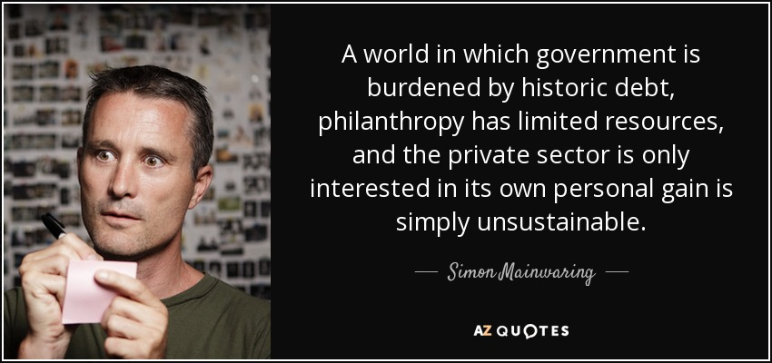 A world in which government is burdened by historic debt, philanthropy has limited resources, and the private sector is only interested in its own personal gain is simply unsustainable. - Simon Mainwaring