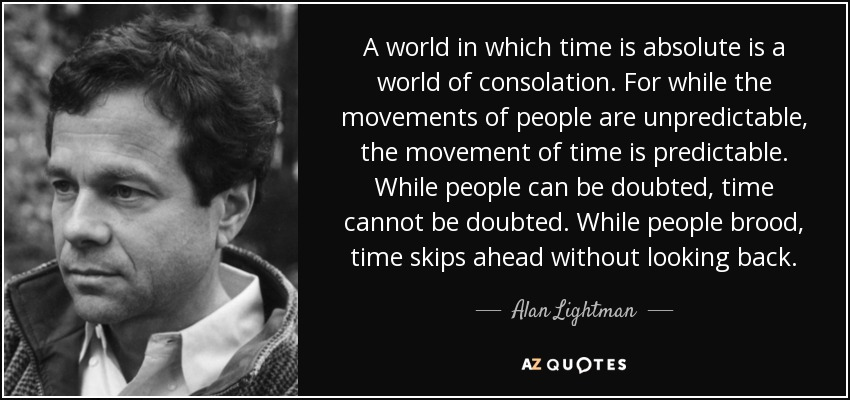A world in which time is absolute is a world of consolation. For while the movements of people are unpredictable, the movement of time is predictable. While people can be doubted, time cannot be doubted. While people brood, time skips ahead without looking back. - Alan Lightman