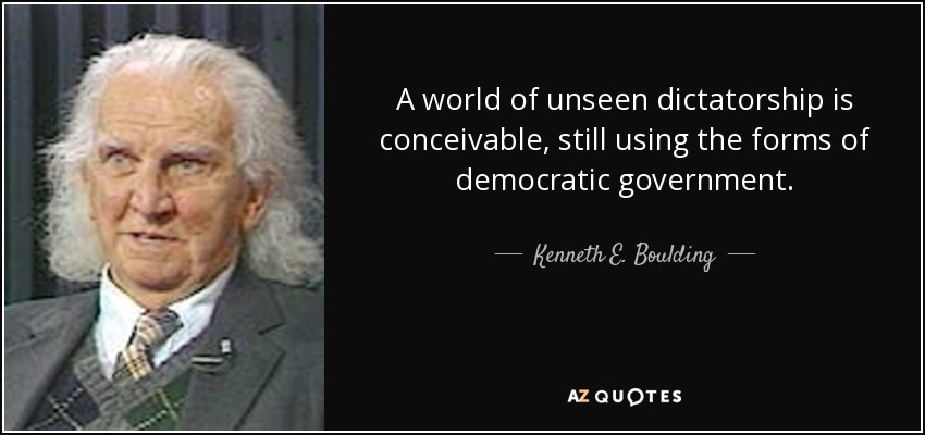 A world of unseen dictatorship is conceivable, still using the forms of democratic government. - Kenneth E. Boulding