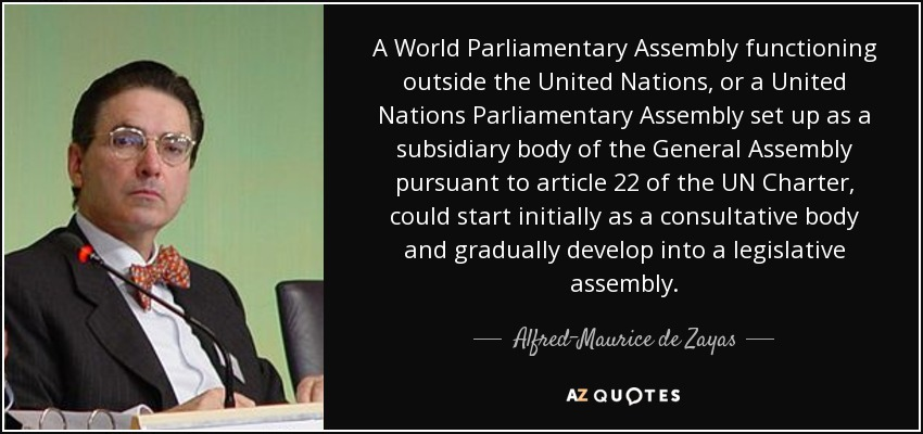 A World Parliamentary Assembly functioning outside the United Nations, or a United Nations Parliamentary Assembly set up as a subsidiary body of the General Assembly pursuant to article 22 of the UN Charter, could start initially as a consultative body and gradually develop into a legislative assembly. - Alfred-Maurice de Zayas