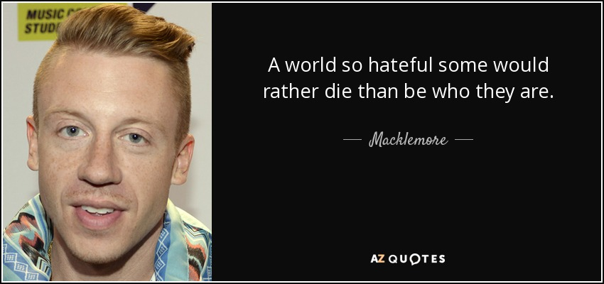 A world so hateful some would rather die than be who they are. - Macklemore