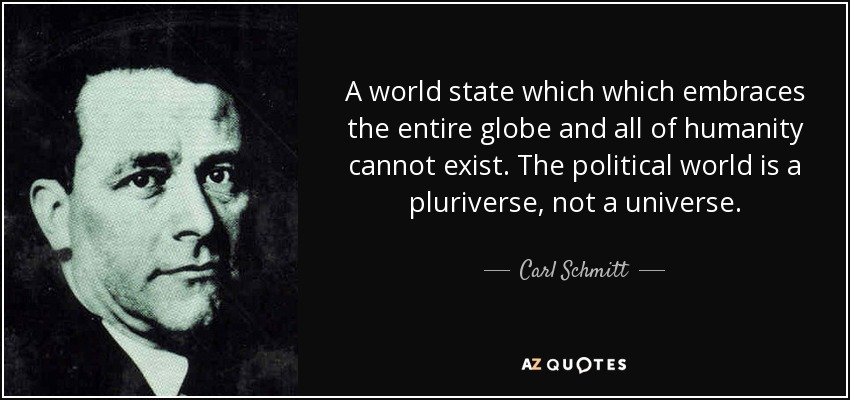 A world state which which embraces the entire globe and all of humanity cannot exist. The political world is a pluriverse, not a universe. - Carl Schmitt