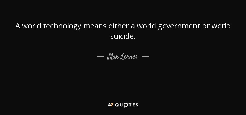 A world technology means either a world government or world suicide. - Max Lerner