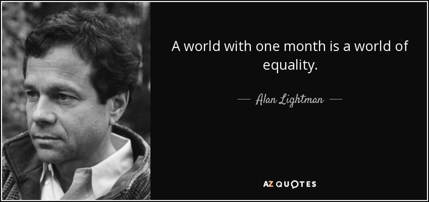 A world with one month is a world of equality. - Alan Lightman