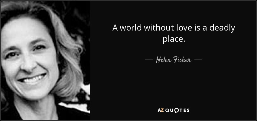 A world without love is a deadly place. - Helen Fisher