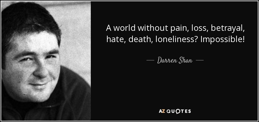 A world without pain, loss, betrayal, hate, death, loneliness? Impossible! - Darren Shan