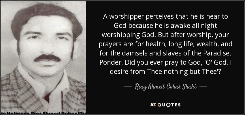 A worshipper perceives that he is near to God because he is awake all night worshipping God. But after worship, your prayers are for health, long life, wealth, and for the damsels and slaves of the Paradise. Ponder! Did you ever pray to God, 'O' God, I desire from Thee nothing but Thee'? - Riaz Ahmed Gohar Shahi