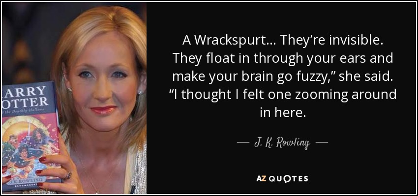 "A Wrackspurt . . . They're invisible. They float in through your ears and make your brain go fuzzy,"" she said. ""I thought I felt one zooming around in here. - J. K. Rowling"