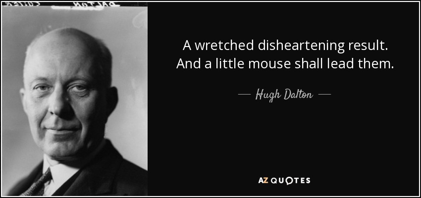 A wretched disheartening result. And a little mouse shall lead them. - Hugh Dalton