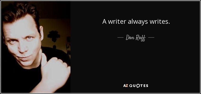 A writer always writes. - Don Roff