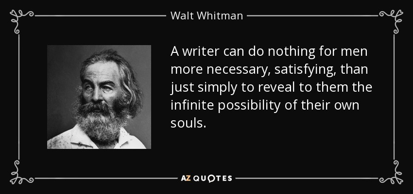 A writer can do nothing for men more necessary, satisfying, than just simply to reveal to them the infinite possibility of their own souls. - Walt Whitman