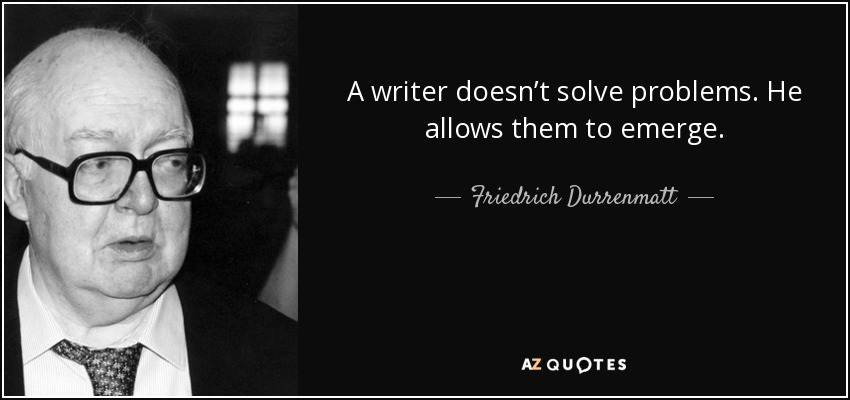 A writer doesn't solve problems. He allows them to emerge. - Friedrich Durrenmatt