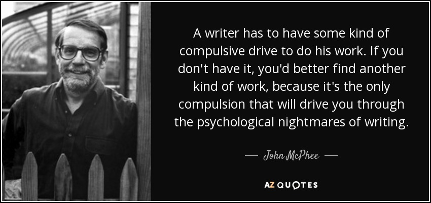 A writer has to have some kind of compulsive drive to do his work. If you don't have it, you'd better find another kind of work, because it's the only compulsion that will drive you through the psychological nightmares of writing. - John McPhee