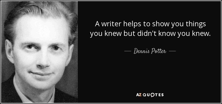 A writer helps to show you things you knew but didn't know you knew. - Dennis Potter