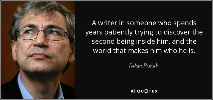 A writer in someone who spends years patiently trying to discover the second being inside him, and the world that makes him who he is. - Orhan Pamuk