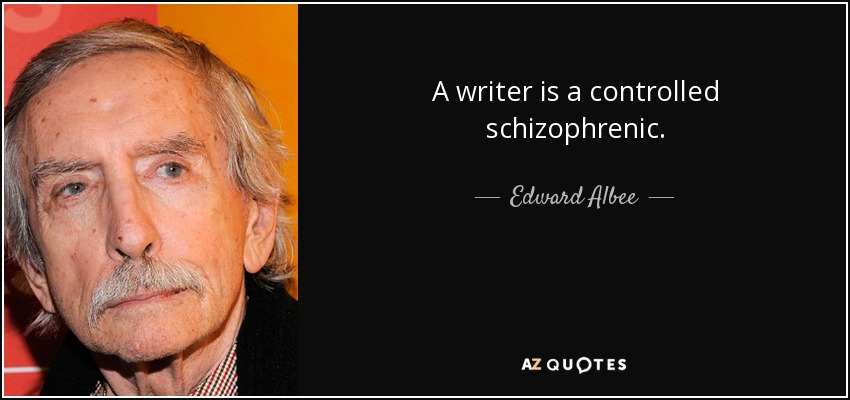 A writer is a controlled schizophrenic. - Edward Albee