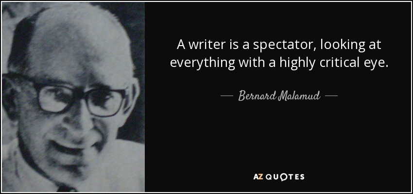 A writer is a spectator, looking at everything with a highly critical eye. - Bernard Malamud