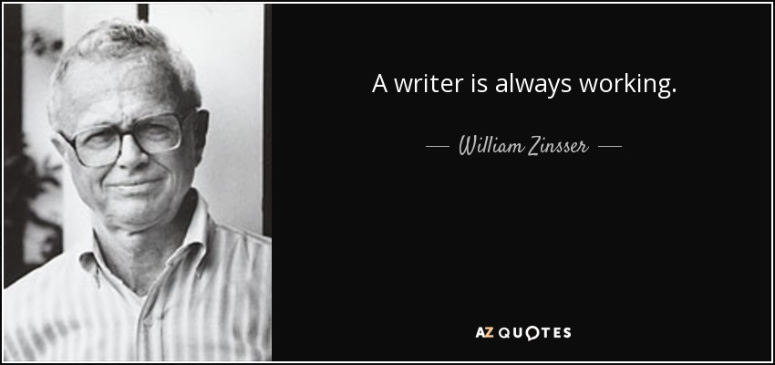 A writer is always working. - William Zinsser