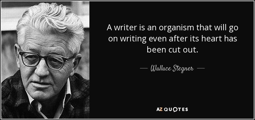 A writer is an organism that will go on writing even after its heart has been cut out. - Wallace Stegner