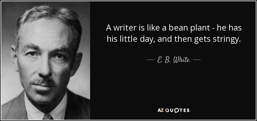 A writer is like a bean plant - he has his little day, and then gets stringy. - E. B. White