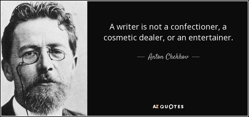 A writer is not a confectioner, a cosmetic dealer, or an entertainer. - Anton Chekhov