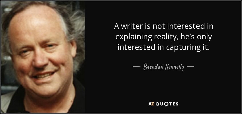 A writer is not interested in explaining reality, he's only interested in capturing it. - Brendan Kennelly