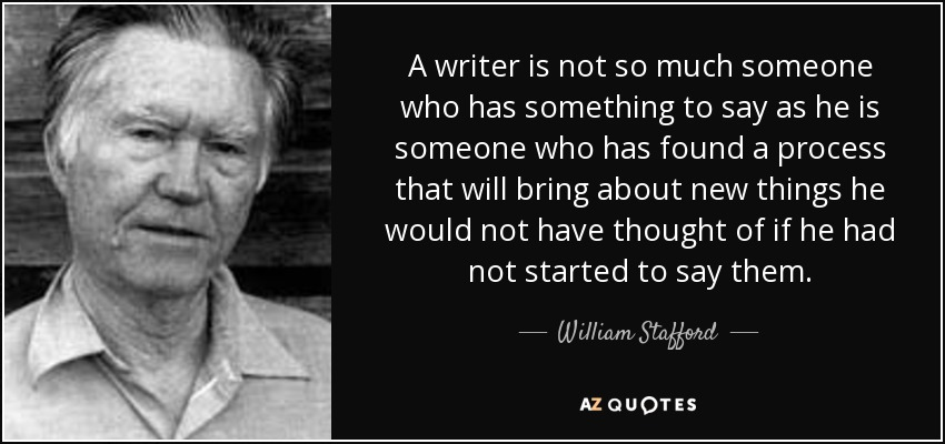 A writer is not so much someone who has something to say as he is someone who has found a process that will bring about new things he would not have thought of if he had not started to say them. - William Stafford
